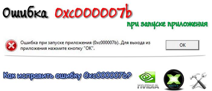 0xc000007b,ошибка 0xc000007b,ошибка при запуске 0xc000007b,приложение 0xc000007b