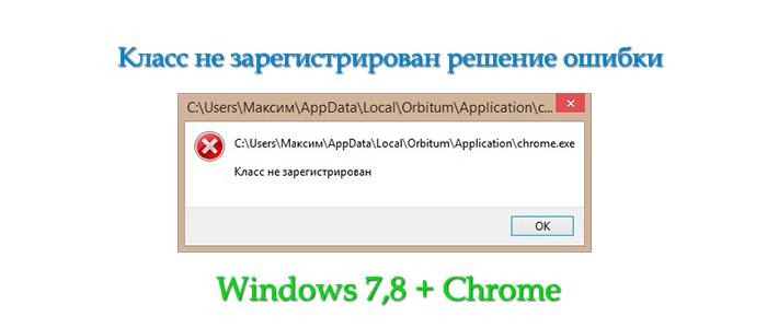класс не зарегистрирован,ошибка класс не зарегистрирован,chrome класс не зарегистрирован,пишет класс не зарегистрирован,класс не зарегистрирован windows 8,windows 7 класс не зарегистрирован
